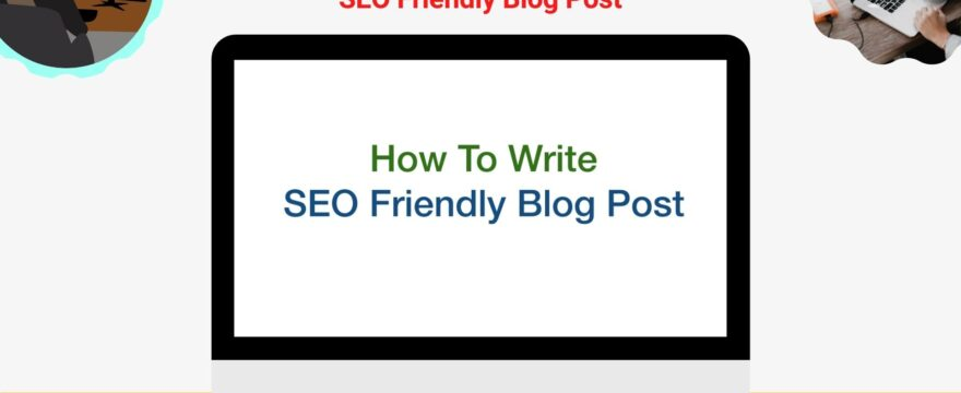How To Write SEO Friendly Blog Posts in 2021
