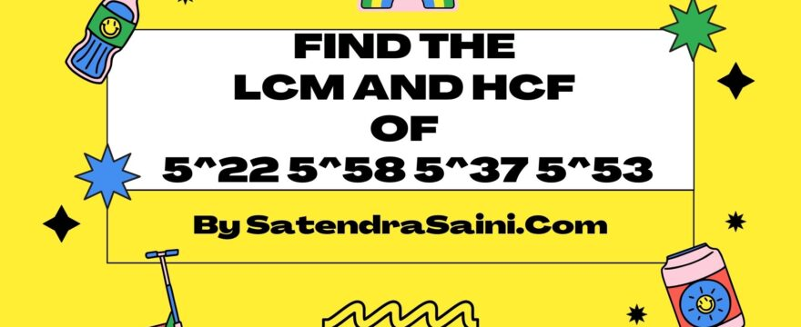 Find the LCM and HCF of 5^22 5^58 5^37 5^53