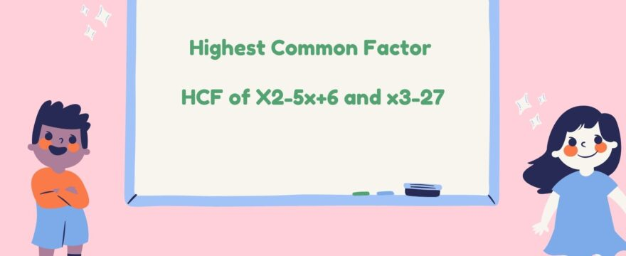 Highest Common Factor HCF of X2-5x+6 and x3-27