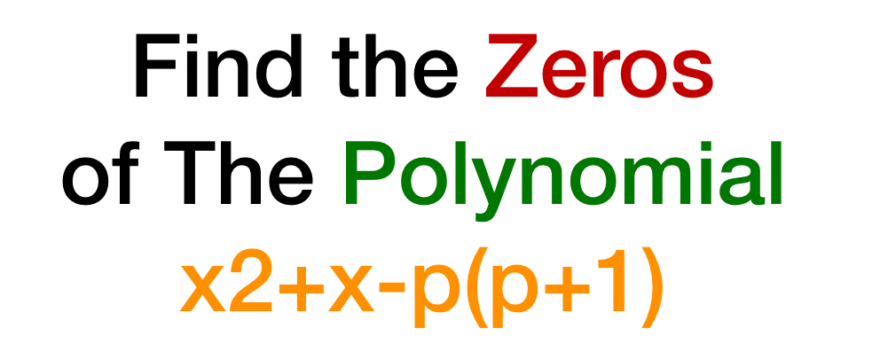 Find the Zeros of The Polynomial x2+x-p(p+1)