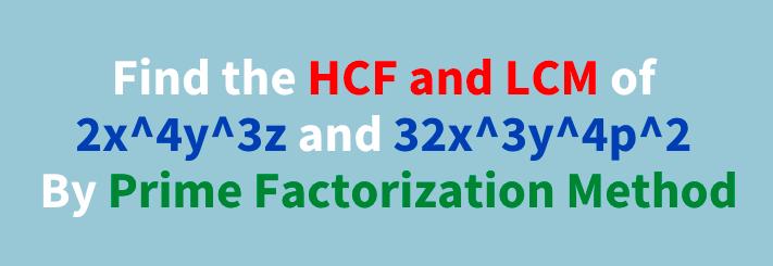 Find the HCF and LCM of 2x4y3z and 32x3y4p2 By Prime Factorization Method